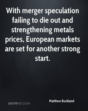 Matthew Buckland  - With merger speculation failing to die out and strengthening metals prices, European markets are set for another strong start.