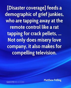 Matthew Felling  - [Disaster coverage] feeds a demographic of grief junkies, who are tapping away at the remote control like a rat tapping for crack pellets, ... Not only does misery love company, it also makes for compelling television.