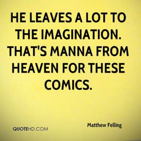 He leaves a lot to the imagination. That's manna from heaven for these comics.