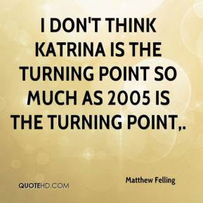 Matthew Felling  - I don't think Katrina is the turning point so much as 2005 is the turning point.