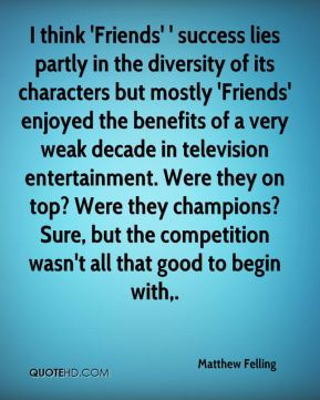 I think 'Friends' ' success lies partly in the diversity of its characters but mostly 'Friends' enjoyed the benefits of a very weak decade in television entertainment. Were they on top? Were they champions? Sure, but the competition wasn't all that good to begin with.