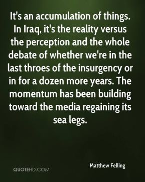 Matthew Felling  - It's an accumulation of things. In Iraq, it's the reality versus the perception and the whole debate of whether we're in the last throes of the insurgency or in for a dozen more years. The momentum has been building toward the media regaining its sea legs.