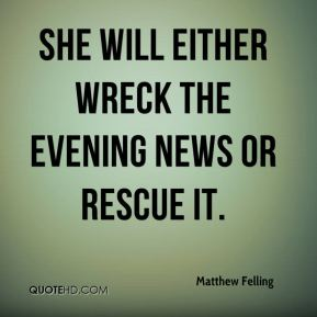 Matthew Felling  - She will either wreck the evening news or rescue it.