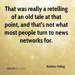 Matthew Felling  - That was really a retelling of an old tale at that point, and that's not what most people turn to news networks for.