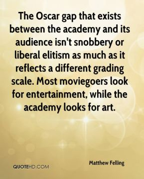 The Oscar gap that exists between the academy and its audience isn't snobbery or liberal elitism as much as it reflects a different grading scale. Most moviegoers look for entertainment, while the academy looks for art.