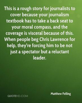 This is a rough story for journalists to cover because your journalism textbook has to take a back seat to your moral compass, and the coverage is visceral because of this. When people beg Chris Lawrence for help, they're forcing him to be not just a spectator but a reluctant leader.