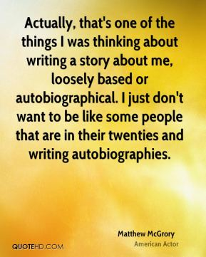 Matthew McGrory - Actually, that's one of the things I was thinking about writing a story about me, loosely based or autobiographical. I just don't want to be like some people that are in their twenties and writing autobiographies.