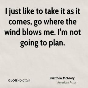 Matthew McGrory - I just like to take it as it comes, go where the wind blows me. I'm not going to plan.