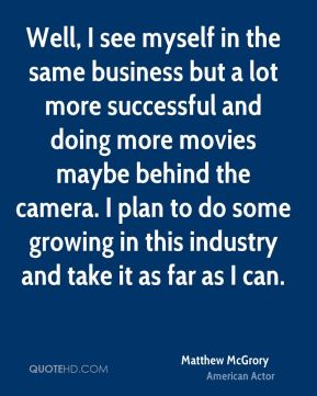 Matthew McGrory - Well, I see myself in the same business but a lot more successful and doing more movies maybe behind the camera. I plan to do some growing in this industry and take it as far as I can.