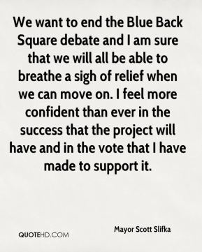 Mayor Scott Slifka  - We want to end the Blue Back Square debate and I am sure that we will all be able to breathe a sigh of relief when we can move on. I feel more confident than ever in the success that the project will have and in the vote that I have made to support it.