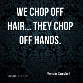 Menzies Campbell  - We chop off hair... they chop off hands.