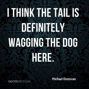 Michael Donovan  - I think the tail is definitely wagging the dog here.