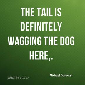 Michael Donovan  - The tail is definitely wagging the dog here.