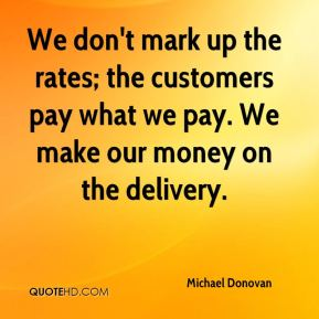 Michael Donovan  - We don't mark up the rates; the customers pay what we pay. We make our money on the delivery.