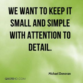 Michael Donovan  - We want to keep it small and simple with attention to detail.