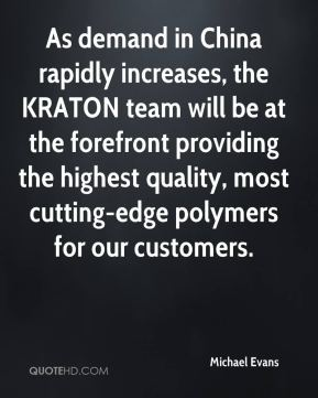 Michael Evans  - As demand in China rapidly increases, the KRATON team will be at the forefront providing the highest quality, most cutting-edge polymers for our customers.
