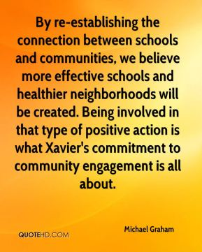 Michael Graham  - By re-establishing the connection between schools and communities, we believe more effective schools and healthier neighborhoods will be created. Being involved in that type of positive action is what Xavier's commitment to community engagement is all about.