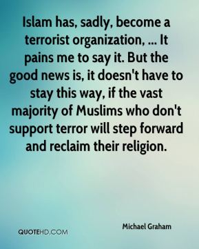 Michael Graham  - Islam has, sadly, become a terrorist organization, ... It pains me to say it. But the good news is, it doesn't have to stay this way, if the vast majority of Muslims who don't support terror will step forward and reclaim their religion.