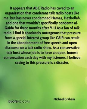 Michael Graham  - It appears that ABC Radio has caved to an organization that condemns talk radio hosts like me, but has never condemned Hamas, Hezbollah, and one that wouldn't specifically condemn al-Qaida for three months after 9-11.As a fan of talk radio, I find it absolutely outrageous that pressure from a special interest group like CAIR can result in the abandonment of free speech and open discourse on a talk radio show. As a conservative talk host whose job is to have an open, honest conversation each day with my listeners, I believe caving to this pressure is a disaster.