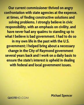 Michael Spencer  - Our current commissioner thrived on angry confrontation with state agencies at the expense, at times, of finding constructive solutions and solving problems. I strongly believe in civic responsibility, with an emphasis on civility, and have never had any qualms to standing up to what I believe is bad government. I had to do so in my own life in the past with the U.S. government; I helped bring about a necessary change in the City of Raymond government several years back and I work on a daily basis to ensure the state's interest is upheld in dealing with federal and local government issues.