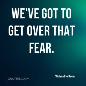 Michael Wilson  - We've got to get over that fear.