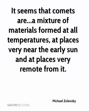 Michael Zolensky  - It seems that comets are...a mixture of materials formed at all temperatures, at places very near the early sun and at places very remote from it.