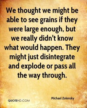 Michael Zolensky  - We thought we might be able to see grains if they were large enough, but we really didn't know what would happen. They might just disintegrate and explode or pass all the way through.