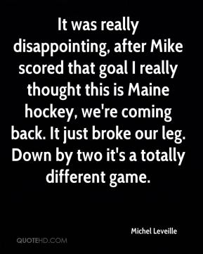 Michel Leveille  - It was really disappointing, after Mike scored that goal I really thought this is Maine hockey, we're coming back. It just broke our leg. Down by two it's a totally different game.