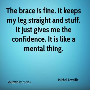 Michel Leveille  - The brace is fine. It keeps my leg straight and stuff. It just gives me the confidence. It is like a mental thing.
