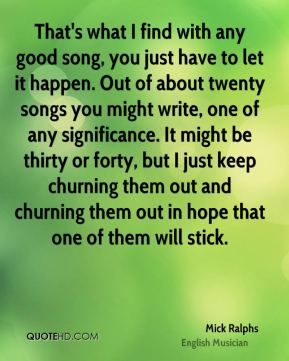 That's what I find with any good song, you just have to let it happen. Out of about twenty songs you might write, one of any significance. It might be thirty or forty, but I just keep churning them out and churning them out in hope that one of them will stick.