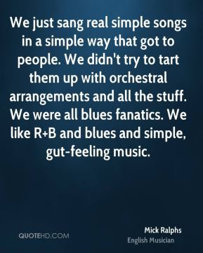 We just sang real simple songs in a simple way that got to people. We didn't try to tart them up with orchestral arrangements and all the stuff. We were all blues fanatics. We like R+B and blues and simple, gut-feeling music.