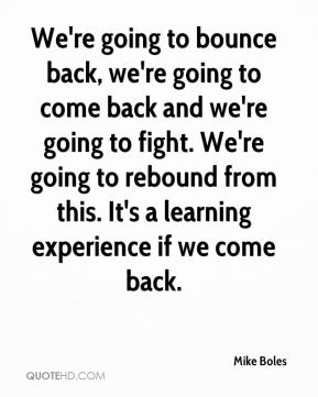 Mike Boles  - We're going to bounce back, we're going to come back and we're going to fight. We're going to rebound from this. It's a learning experience if we come back.