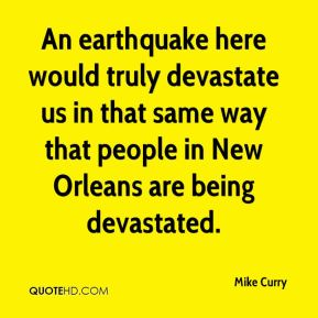 Mike Curry  - An earthquake here would truly devastate us in that same way that people in New Orleans are being devastated.