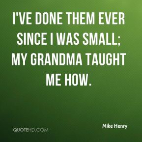 Mike Henry  - I've done them ever since I was small; my grandma taught me how.