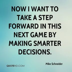 Mike Schneider  - Now I want to take a step forward in this next game by making smarter decisions.