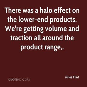 Miles Flint  - There was a halo effect on the lower-end products. We're getting volume and traction all around the product range.