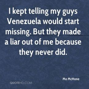 I kept telling my guys Venezuela would start missing. But they made a liar out of me because they never did.