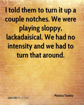 I told them to turn it up a couple notches. We were playing sloppy, lackadaisical. We had no intensity and we had to turn that around.