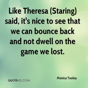 Monica Tooley  - Like Theresa (Staring) said, it's nice to see that we can bounce back and not dwell on the game we lost.