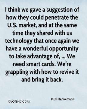 I think we gave a suggestion of how they could penetrate the U.S. market, and at the same time they shared with us technology that once again we have a wonderful opportunity to take advantage of, ... We need smart cards. We're grappling with how to revive it and bring it back.