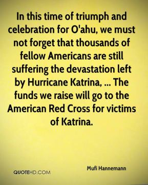 Mufi Hannemann  - In this time of triumph and celebration for O'ahu, we must not forget that thousands of fellow Americans are still suffering the devastation left by Hurricane Katrina, ... The funds we raise will go to the American Red Cross for victims of Katrina.