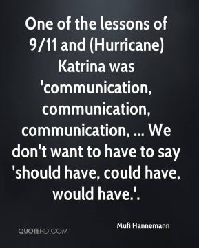One of the lessons of 9/11 and (Hurricane) Katrina was 'communication, communication, communication, ... We don't want to have to say 'should have, could have, would have.'.