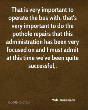That is very important to operate the bus with, that's very important to do the pothole repairs that this administration has been very focused on and I must admit at this time we've been quite successful.