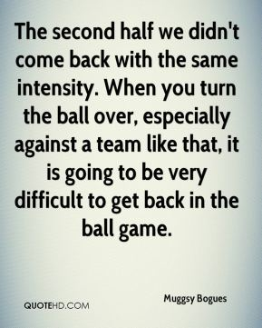Muggsy Bogues  - The second half we didn't come back with the same intensity. When you turn the ball over, especially against a team like that, it is going to be very difficult to get back in the ball game.