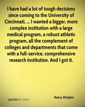 Nancy Zimpher  - I have had a lot of tough decisions since coming to the University of Cincinnati, ... I wanted a bigger, more complex institution with a large medical program, a robust athletic program, all the complement of colleges and departments that come with a full-service, comprehensive research institution. And I got it.