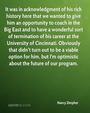 Nancy Zimpher  - It was in acknowledgment of his rich history here that we wanted to give him an opportunity to coach in the Big East and to have a wonderful sort of termination of his career at the University of Cincinnati. Obviously that didn't turn out to be a viable option for him, but I'm optimistic about the future of our program.