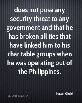 Nawaf Obaid  - does not pose any security threat to any government and that he has broken all ties that have linked him to his charitable groups when he was operating out of the Philippines.