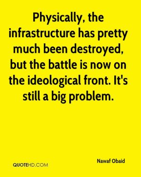 Nawaf Obaid  - Physically, the infrastructure has pretty much been destroyed, but the battle is now on the ideological front. It's still a big problem.