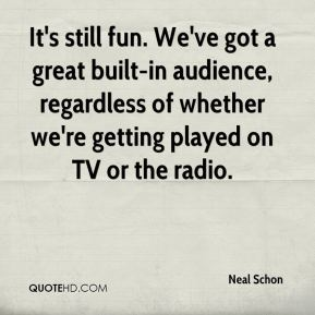 Neal Schon  - It's still fun. We've got a great built-in audience, regardless of whether we're getting played on TV or the radio.