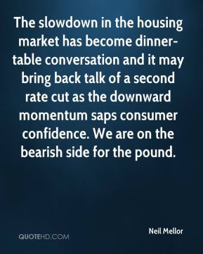 Neil Mellor  - The slowdown in the housing market has become dinner-table conversation and it may bring back talk of a second rate cut as the downward momentum saps consumer confidence. We are on the bearish side for the pound.